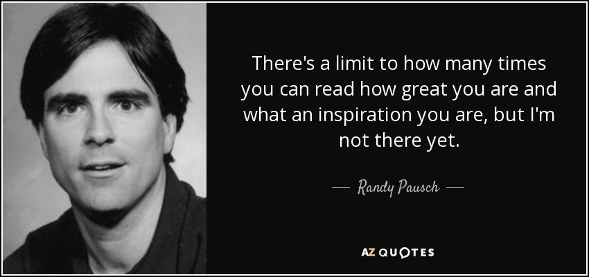 There's a limit to how many times you can read how great you are and what an inspiration you are, but I'm not there yet. - Randy Pausch