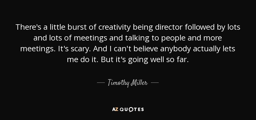 There's a little burst of creativity being director followed by lots and lots of meetings and talking to people and more meetings. It's scary. And I can't believe anybody actually lets me do it. But it's going well so far. - Timothy Miller