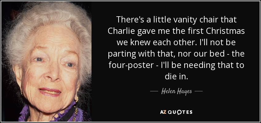 There's a little vanity chair that Charlie gave me the first Christmas we knew each other. I'll not be parting with that, nor our bed - the four-poster - I'll be needing that to die in. - Helen Hayes