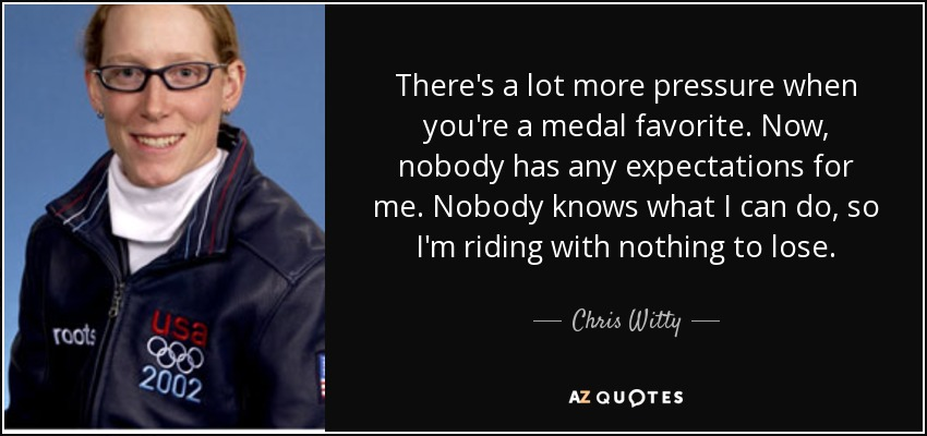 There's a lot more pressure when you're a medal favorite. Now, nobody has any expectations for me. Nobody knows what I can do, so I'm riding with nothing to lose. - Chris Witty