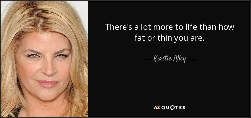 There's a lot more to life than how fat or thin you are. - Kirstie Alley