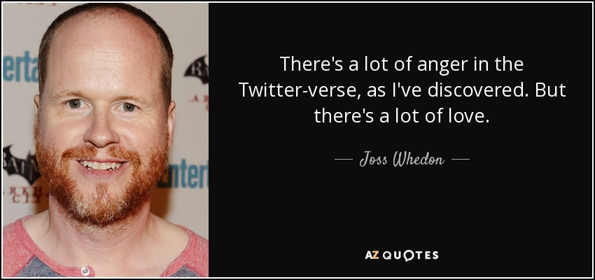 There's a lot of anger in the Twitter-verse, as I've discovered. But there's a lot of love. - Joss Whedon