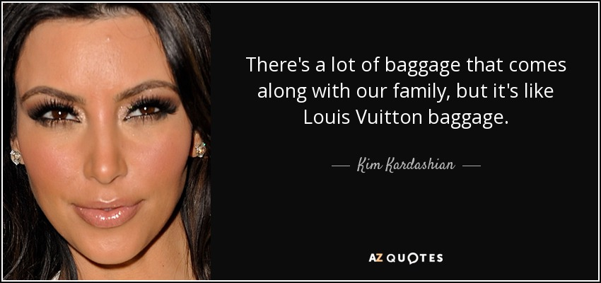 There's a lot of baggage that comes along with our family, but it's like Louis Vuitton baggage. - Kim Kardashian