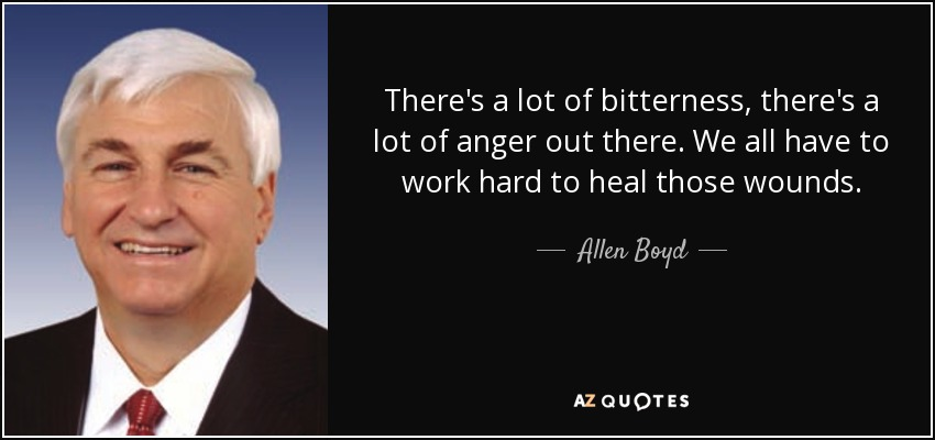 There's a lot of bitterness, there's a lot of anger out there. We all have to work hard to heal those wounds. - Allen Boyd