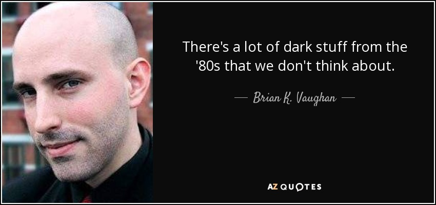 There's a lot of dark stuff from the '80s that we don't think about. - Brian K. Vaughan