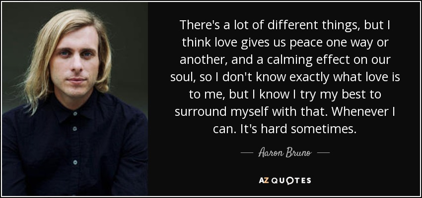 There's a lot of different things, but I think love gives us peace one way or another, and a calming effect on our soul, so I don't know exactly what love is to me, but I know I try my best to surround myself with that. Whenever I can. It's hard sometimes. - Aaron Bruno