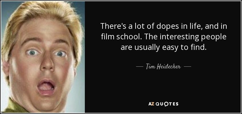 There's a lot of dopes in life, and in film school. The interesting people are usually easy to find. - Tim Heidecker