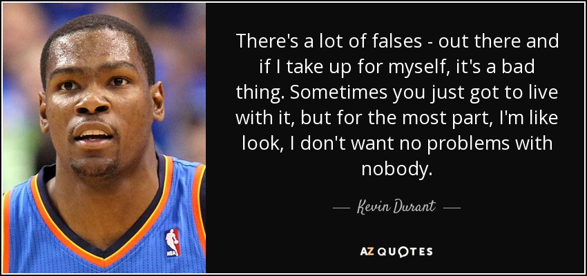 There's a lot of falses - out there and if I take up for myself, it's a bad thing. Sometimes you just got to live with it, but for the most part, I'm like look, I don't want no problems with nobody. - Kevin Durant