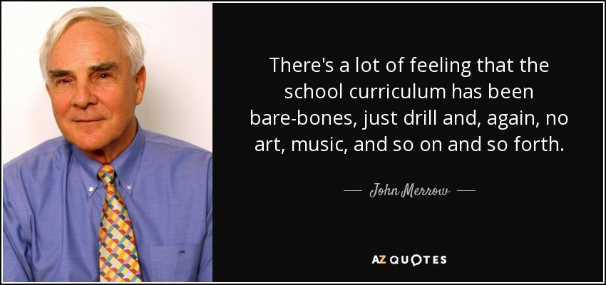 There's a lot of feeling that the school curriculum has been bare-bones, just drill and, again, no art, music, and so on and so forth. - John Merrow