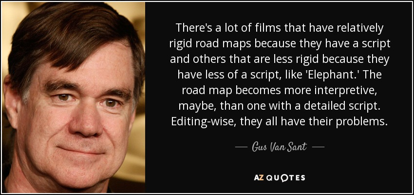 There's a lot of films that have relatively rigid road maps because they have a script and others that are less rigid because they have less of a script, like 'Elephant.' The road map becomes more interpretive, maybe, than one with a detailed script. Editing-wise, they all have their problems. - Gus Van Sant