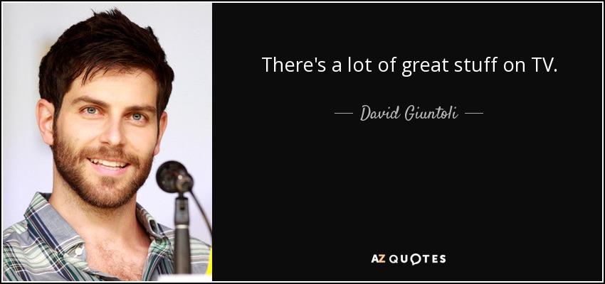 There's a lot of great stuff on TV. - David Giuntoli