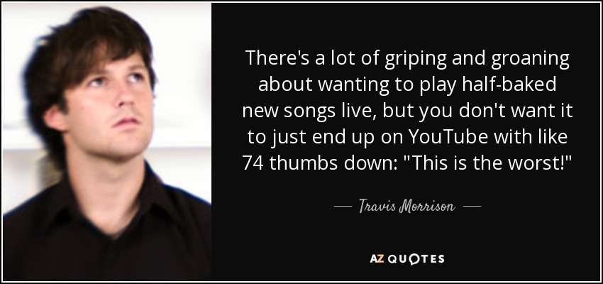 There's a lot of griping and groaning about wanting to play half-baked new songs live, but you don't want it to just end up on YouTube with like 74 thumbs down: