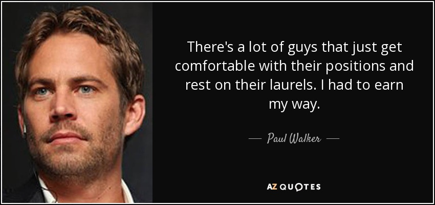 There's a lot of guys that just get comfortable with their positions and rest on their laurels. I had to earn my way. - Paul Walker