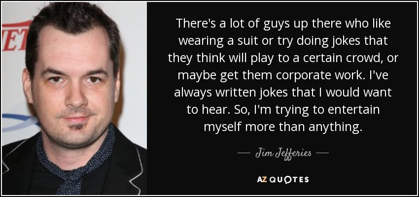 There's a lot of guys up there who like wearing a suit or try doing jokes that they think will play to a certain crowd, or maybe get them corporate work. I've always written jokes that I would want to hear. So, I'm trying to entertain myself more than anything. - Jim Jefferies