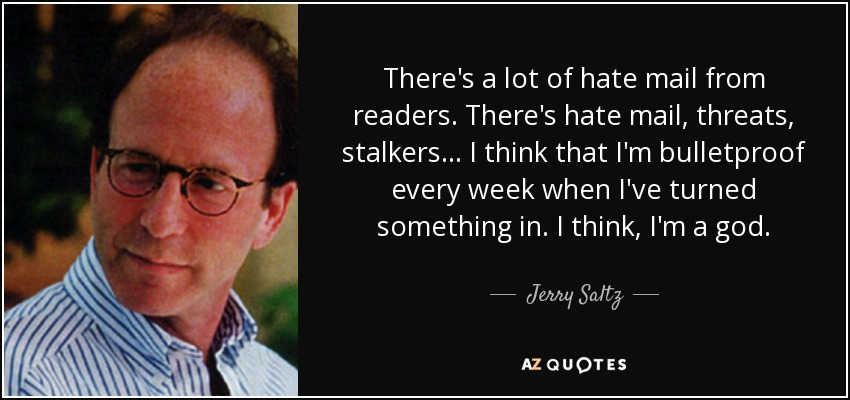 There's a lot of hate mail from readers. There's hate mail, threats, stalkers... I think that I'm bulletproof every week when I've turned something in. I think, I'm a god. - Jerry Saltz