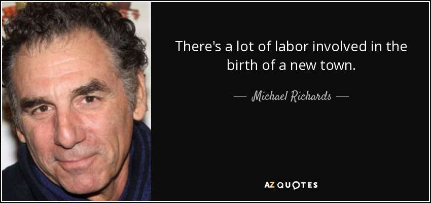 There's a lot of labor involved in the birth of a new town. - Michael Richards