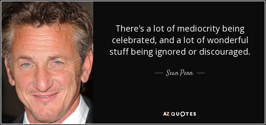 There's a lot of mediocrity being celebrated, and a lot of wonderful stuff being ignored or discouraged. - Sean Penn
