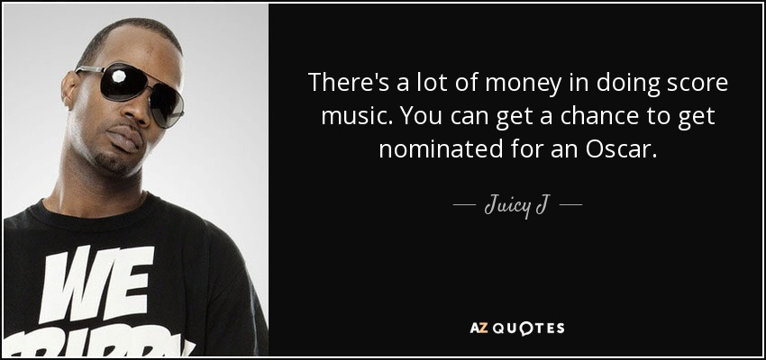 There's a lot of money in doing score music. You can get a chance to get nominated for an Oscar. - Juicy J