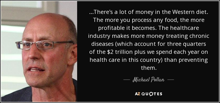 ...There's a lot of money in the Western diet. The more you process any food, the more profitable it becomes. The healthcare industry makes more money treating chronic diseases (which account for three quarters of the $2 trillion plus we spend each year on health care in this country) than preventing them. - Michael Pollan