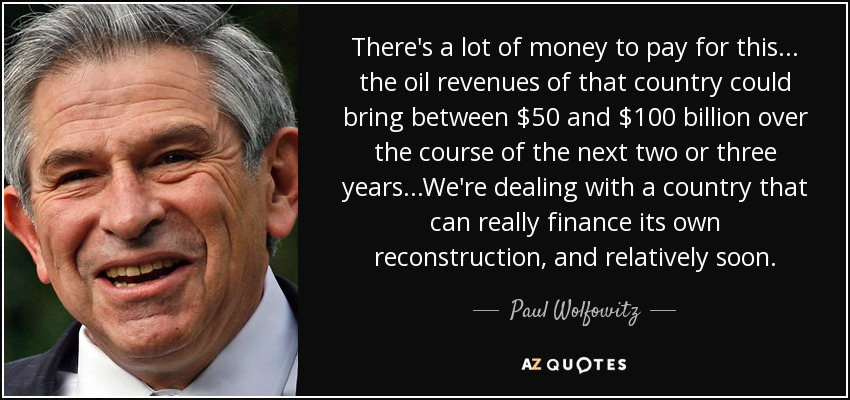 There's a lot of money to pay for this ... the oil revenues of that country could bring between $50 and $100 billion over the course of the next two or three years...We're dealing with a country that can really finance its own reconstruction, and relatively soon. - Paul Wolfowitz