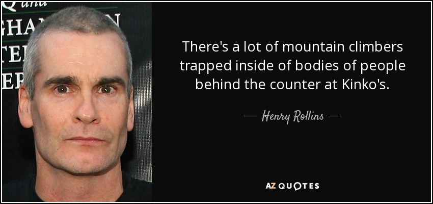 There's a lot of mountain climbers trapped inside of bodies of people behind the counter at Kinko's. - Henry Rollins