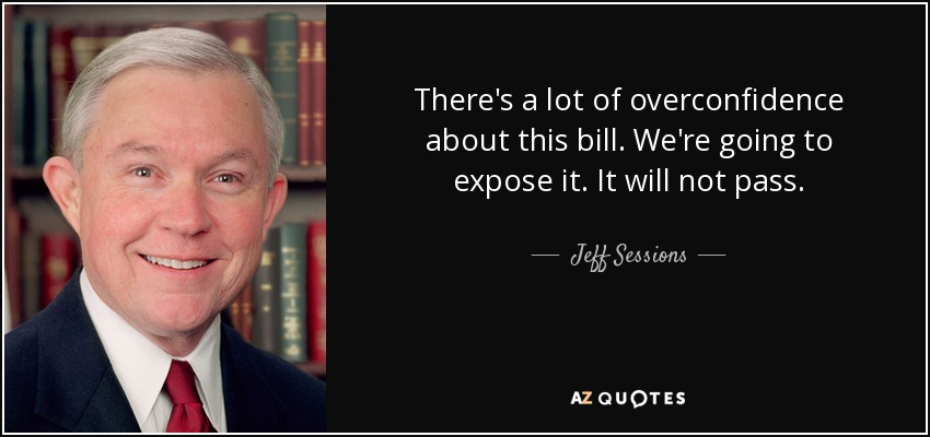 There's a lot of overconfidence about this bill. We're going to expose it. It will not pass. - Jeff Sessions