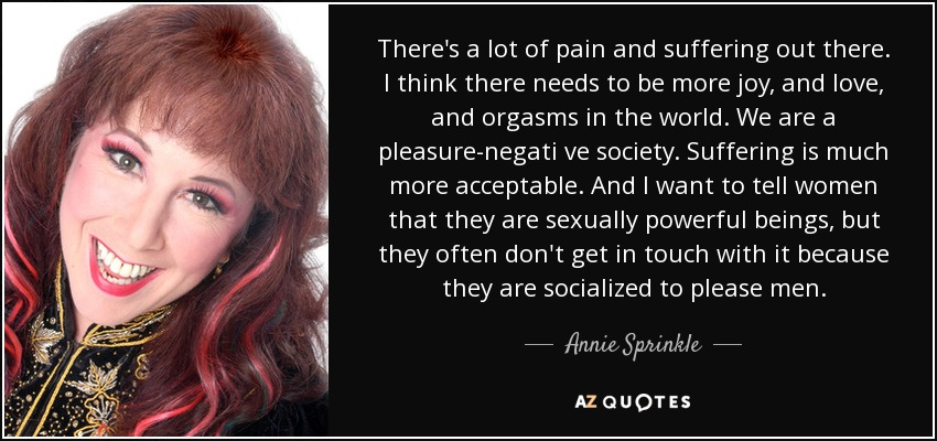 There's a lot of pain and suffering out there. I think there needs to be more joy, and love, and orgasms in the world. We are a pleasure-negati ve society. Suffering is much more acceptable. And I want to tell women that they are sexually powerful beings, but they often don't get in touch with it because they are socialized to please men. - Annie Sprinkle