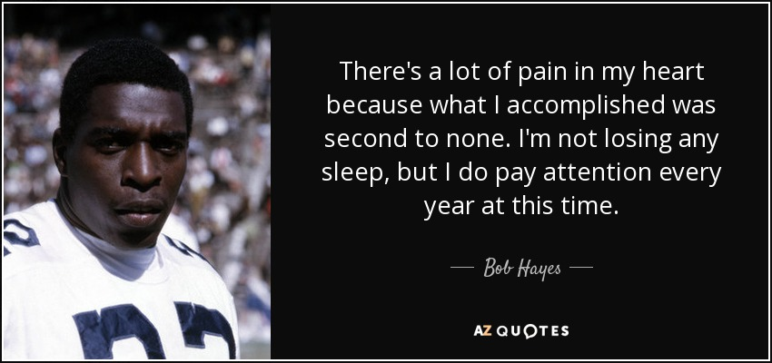 There's a lot of pain in my heart because what I accomplished was second to none. I'm not losing any sleep, but I do pay attention every year at this time. - Bob Hayes