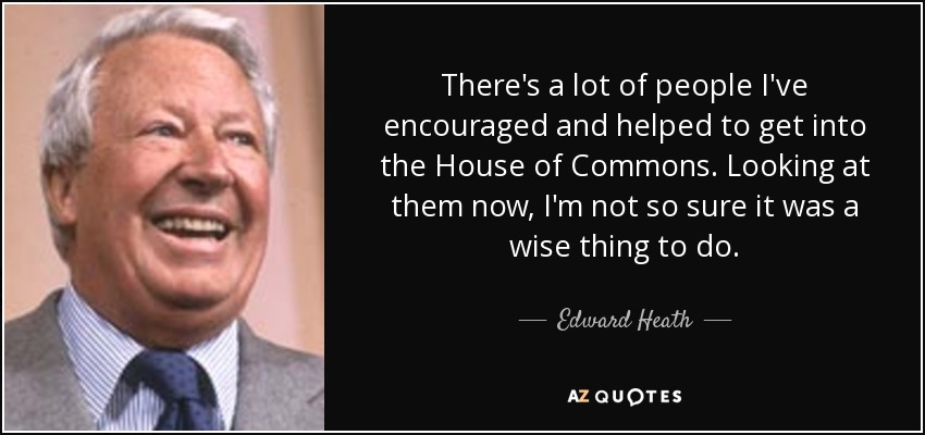 There's a lot of people I've encouraged and helped to get into the House of Commons. Looking at them now, I'm not so sure it was a wise thing to do. - Edward Heath