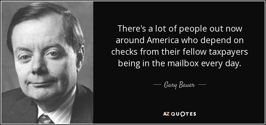 There's a lot of people out now around America who depend on checks from their fellow taxpayers being in the mailbox every day. - Gary Bauer