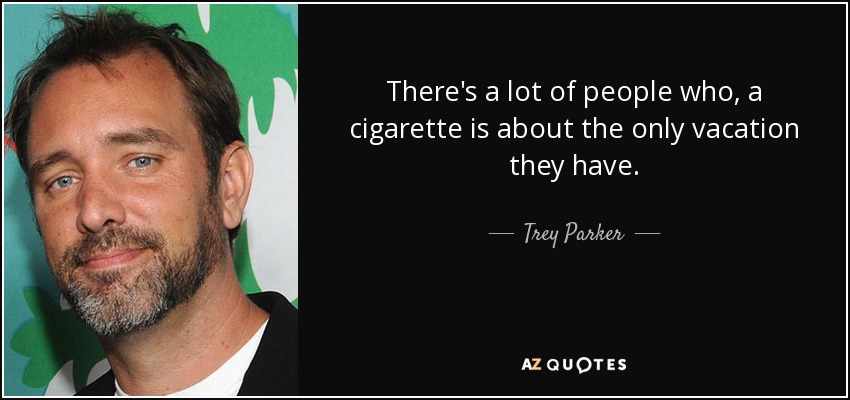 There's a lot of people who, a cigarette is about the only vacation they have. - Trey Parker