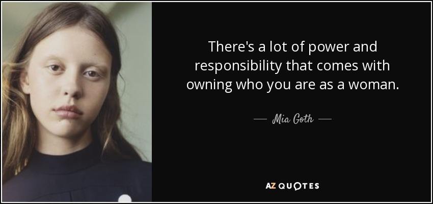 There's a lot of power and responsibility that comes with owning who you are as a woman. - Mia Goth