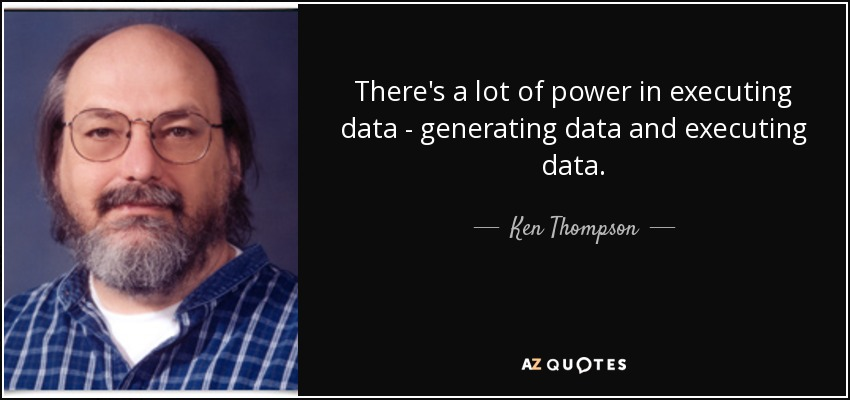 There's a lot of power in executing data - generating data and executing data. - Ken Thompson