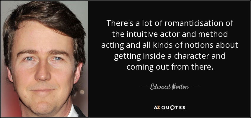 There's a lot of romanticisation of the intuitive actor and method acting and all kinds of notions about getting inside a character and coming out from there. - Edward Norton