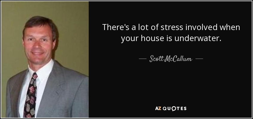 There's a lot of stress involved when your house is underwater. - Scott McCallum