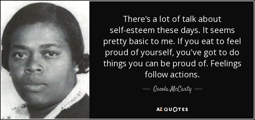 There's a lot of talk about self-esteem these days. It seems pretty basic to me. If you eat to feel proud of yourself, you've got to do things you can be proud of. Feelings follow actions. - Oseola McCarty