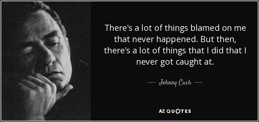 There's a lot of things blamed on me that never happened. But then, there's a lot of things that I did that I never got caught at. - Johnny Cash