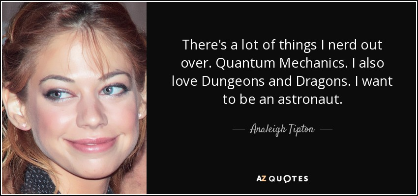 There's a lot of things I nerd out over. Quantum Mechanics. I also love Dungeons and Dragons. I want to be an astronaut. - Analeigh Tipton