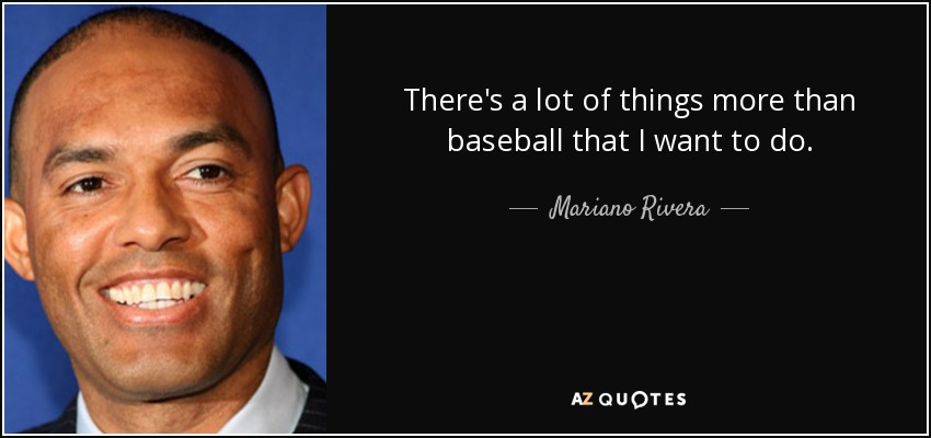 There's a lot of things more than baseball that I want to do. - Mariano Rivera
