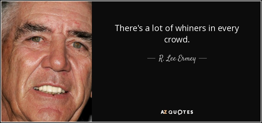 There's a lot of whiners in every crowd. - R. Lee Ermey