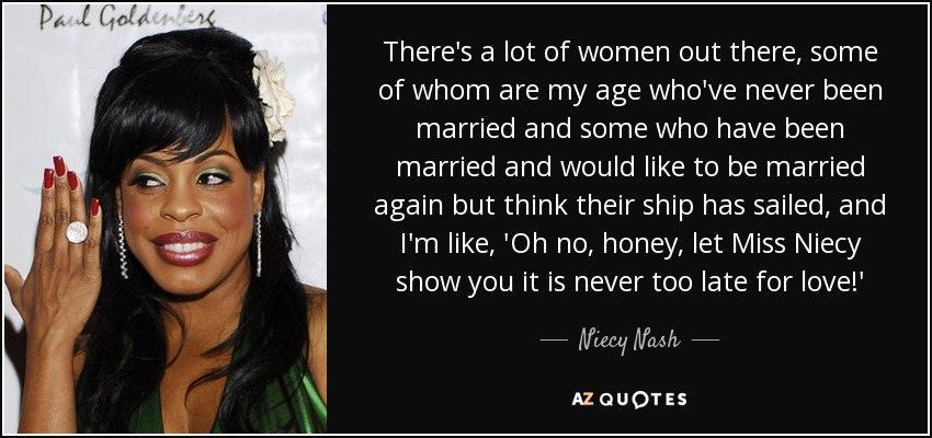 There's a lot of women out there, some of whom are my age who've never been married and some who have been married and would like to be married again but think their ship has sailed, and I'm like, 'Oh no, honey, let Miss Niecy show you it is never too late for love!' - Niecy Nash
