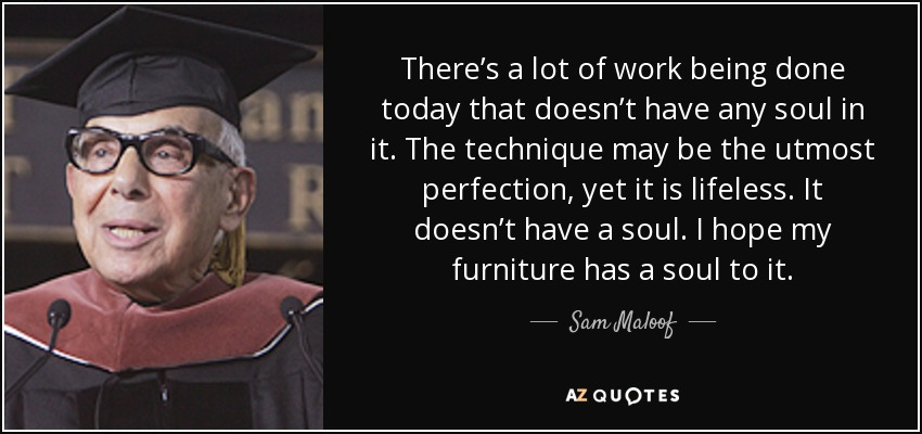 There's a lot of work being done today that doesn't have any soul in it. The technique may be the utmost perfection, yet it is lifeless.