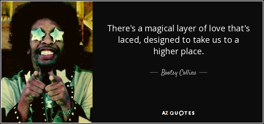 There's a magical layer of love that's laced, designed to take us to a higher place. - Bootsy Collins