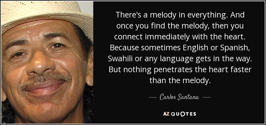 There's a melody in everything. And once you find the melody, then you connect immediately with the heart. Because sometimes English or Spanish, Swahili or any language gets in the way. But nothing penetrates the heart faster than the melody. - Carlos Santana