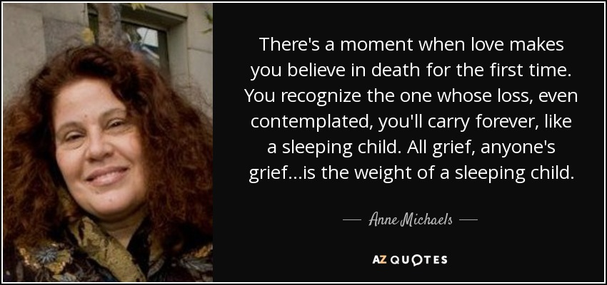 There's a moment when love makes you believe in death for the first time. You recognize the one whose loss, even contemplated, you'll carry forever, like a sleeping child. All grief, anyone's grief...is the weight of a sleeping child. - Anne Michaels