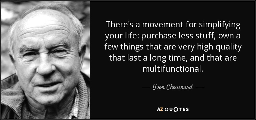 There's a movement for simplifying your life: purchase less stuff, own a few things that are very high quality that last a long time, and that are multifunctional. - Yvon Chouinard