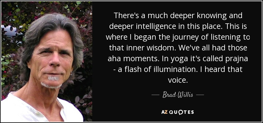 There's a much deeper knowing and deeper intelligence in this place. This is where I began the journey of listening to that inner wisdom. We've all had those aha moments. In yoga it's called prajna - a flash of illumination. I heard that voice. - Brad Willis