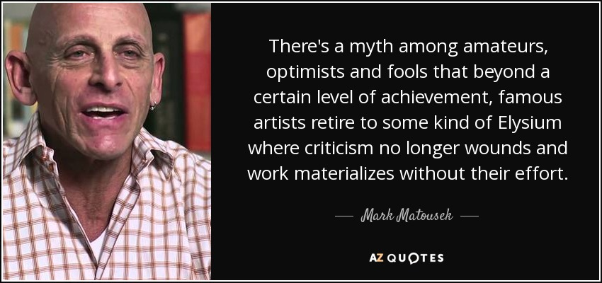 There's a myth among amateurs, optimists and fools that beyond a certain level of achievement, famous artists retire to some kind of Elysium where criticism no longer wounds and work materializes without their effort. - Mark Matousek