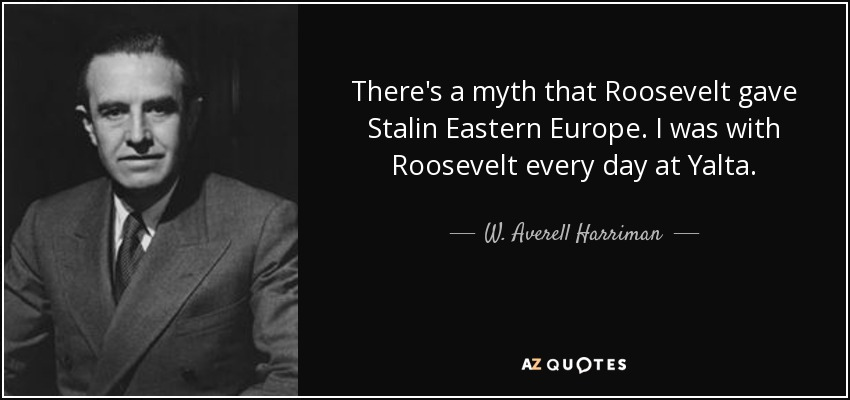 There's a myth that Roosevelt gave Stalin Eastern Europe. I was with Roosevelt every day at Yalta. - W. Averell Harriman