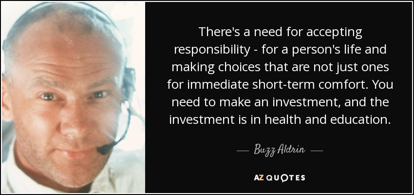 There's a need for accepting responsibility - for a person's life and making choices that are not just ones for immediate short-term comfort. You need to make an investment, and the investment is in health and education. - Buzz Aldrin